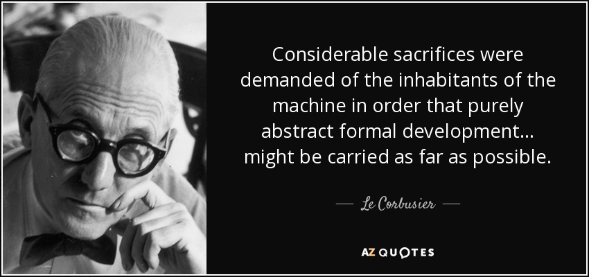 Considerable sacrifices were demanded of the inhabitants of the machine in order that purely abstract formal development... might be carried as far as possible. - Le Corbusier