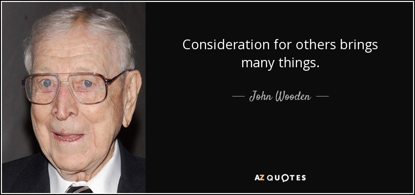 Consideration for others brings many things. - John Wooden