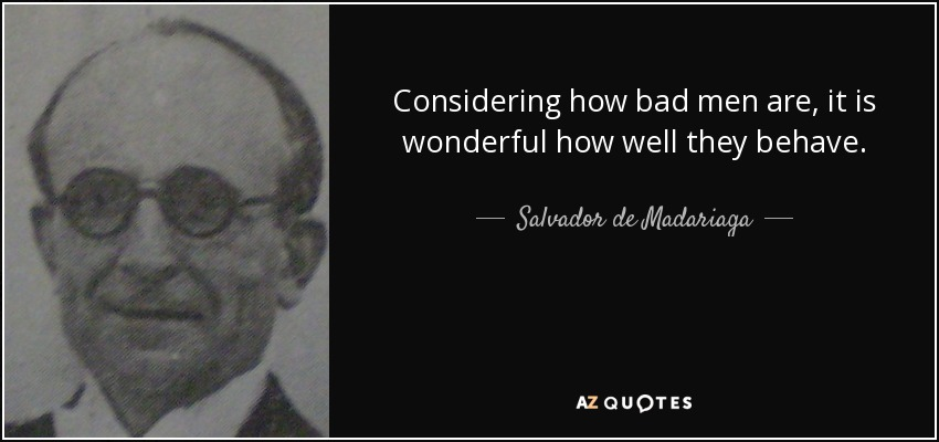 Considering how bad men are, it is wonderful how well they behave. - Salvador de Madariaga