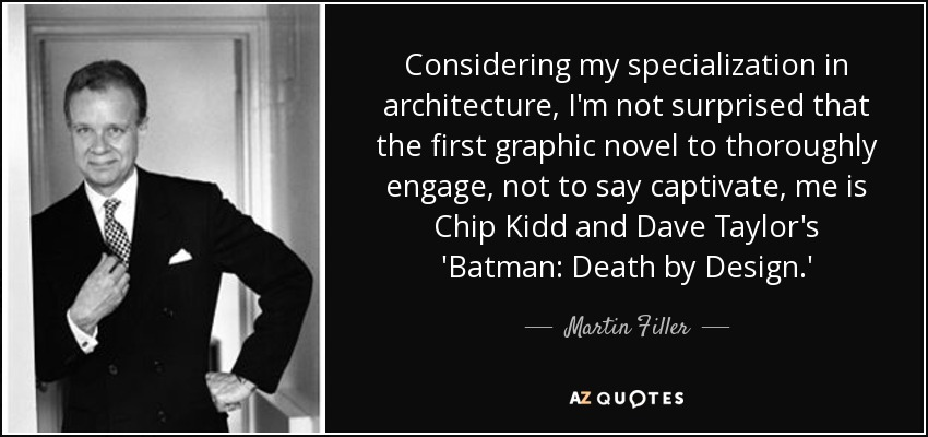 Considering my specialization in architecture, I'm not surprised that the first graphic novel to thoroughly engage, not to say captivate, me is Chip Kidd and Dave Taylor's 'Batman: Death by Design.' - Martin Filler