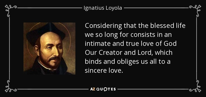 Considering that the blessed life we so long for consists in an intimate and true love of God Our Creator and Lord, which binds and obliges us all to a sincere love. - Ignatius of Loyola