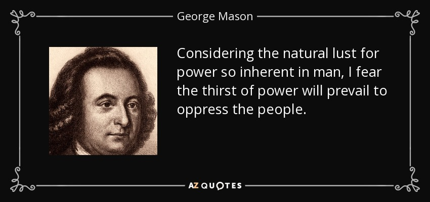 Considering the natural lust for power so inherent in man, I fear the thirst of power will prevail to oppress the people. - George Mason