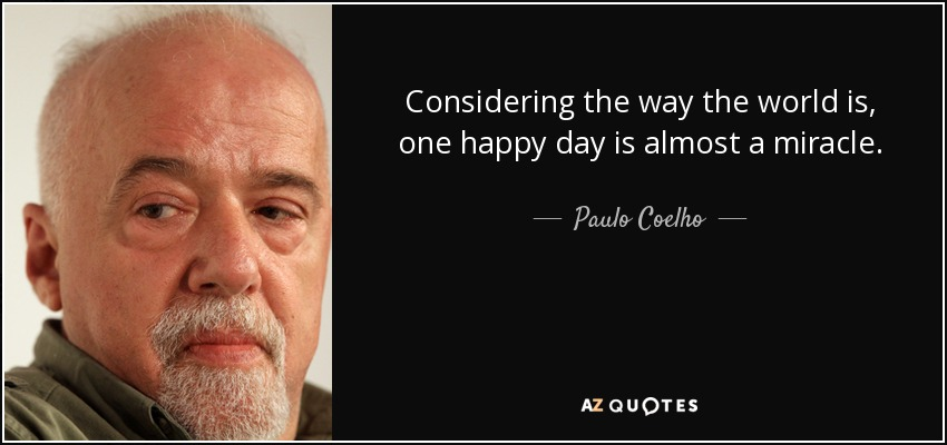 Considering the way the world is, one happy day is almost a miracle. - Paulo Coelho