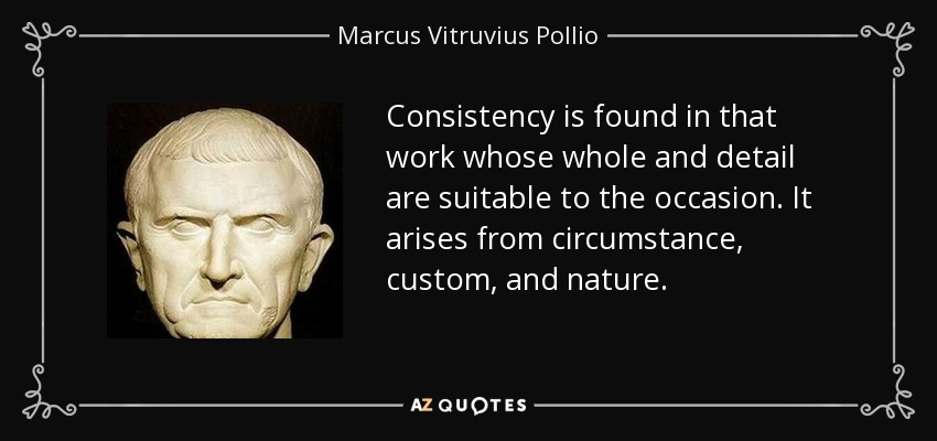 Consistency is found in that work whose whole and detail are suitable to the occasion. It arises from circumstance, custom, and nature. - Marcus Vitruvius Pollio