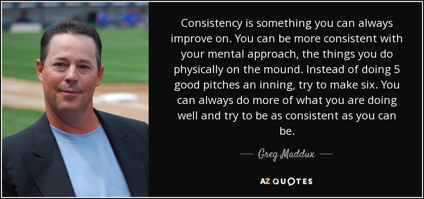 Consistency is something you can always improve on. You can be more consistent with your mental approach, the things you do physically on the mound. Instead of doing 5 good pitches an inning, try to make six. You can always do more of what you are doing well and try to be as consistent as you can be. - Greg Maddux