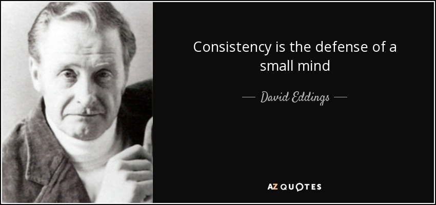 Consistency is the defense of a small mind - David Eddings