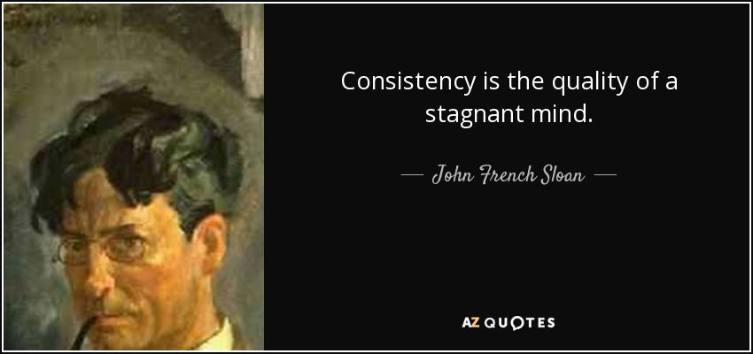Consistency is the quality of a stagnant mind. - John French Sloan