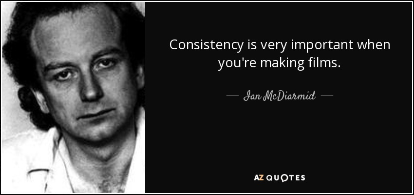 Consistency is very important when you're making films. - Ian McDiarmid