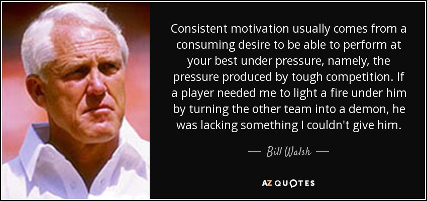 Consistent motivation usually comes from a consuming desire to be able to perform at your best under pressure, namely, the pressure produced by tough competition. If a player needed me to light a fire under him by turning the other team into a demon, he was lacking something I couldn't give him. - Bill Walsh