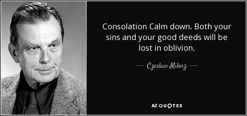 Consolation Calm down. Both your sins and your good deeds will be lost in oblivion. - Czeslaw Milosz