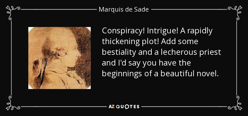 Conspiracy! Intrigue! A rapidly thickening plot! Add some bestiality and a lecherous priest and I'd say you have the beginnings of a beautiful novel. - Marquis de Sade