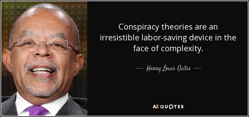 Conspiracy theories are an irresistible labor-saving device in the face of complexity. - Henry Louis Gates