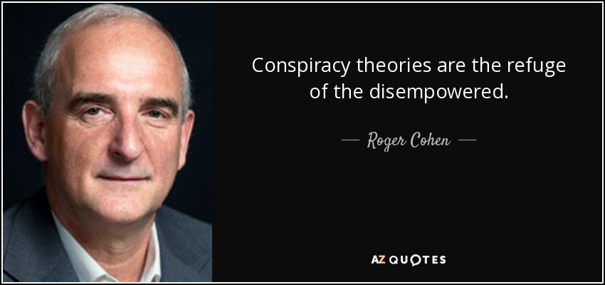 Conspiracy theories are the refuge of the disempowered. - Roger Cohen