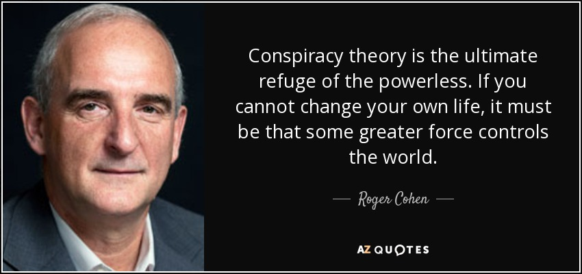 Conspiracy theory is the ultimate refuge of the powerless. If you cannot change your own life, it must be that some greater force controls the world. - Roger Cohen