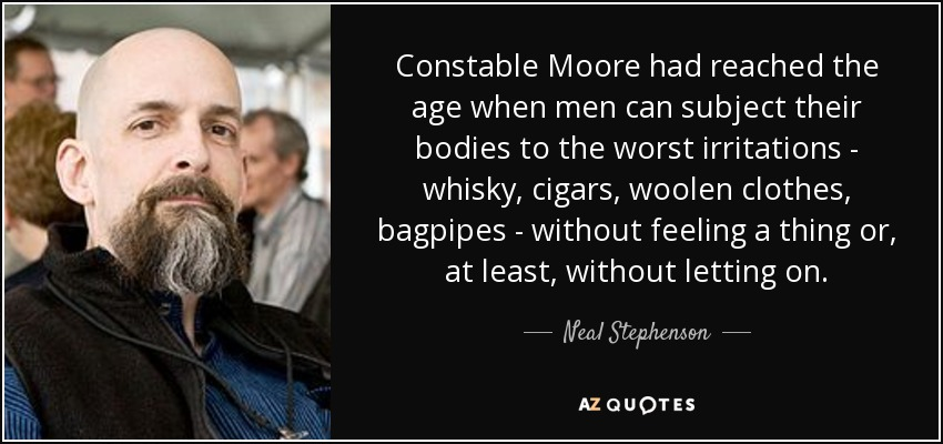 Constable Moore had reached the age when men can subject their bodies to the worst irritations - whisky, cigars, woolen clothes, bagpipes - without feeling a thing or, at least, without letting on. - Neal Stephenson