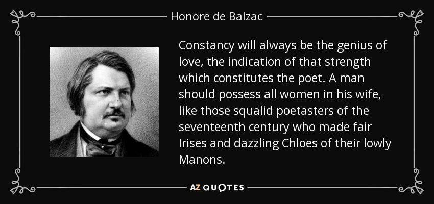 Constancy will always be the genius of love, the indication of that strength which constitutes the poet. A man should possess all women in his wife, like those squalid poetasters of the seventeenth century who made fair Irises and dazzling Chloes of their lowly Manons. - Honore de Balzac