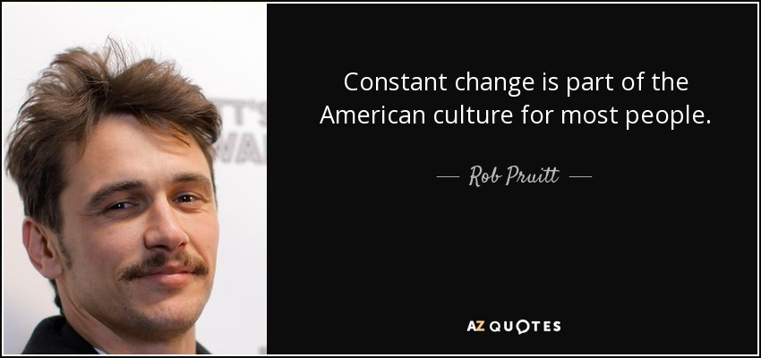 Constant change is part of the American culture for most people. - Rob Pruitt