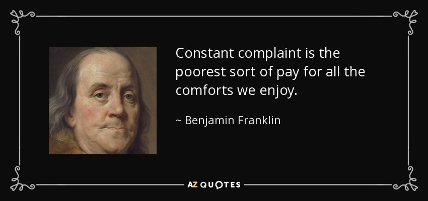 Constant complaint is the poorest sort of pay for all the comforts we enjoy. - Benjamin Franklin