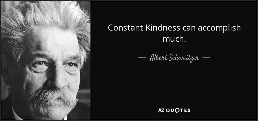 Constant Kindness can accomplish much. - Albert Schweitzer
