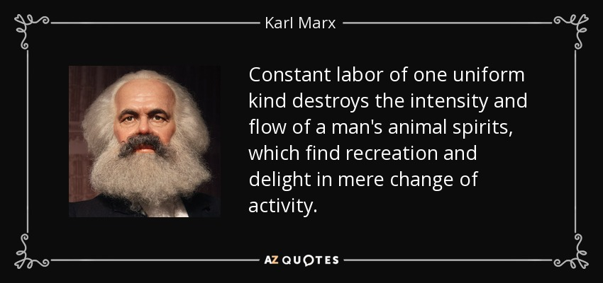 Constant labor of one uniform kind destroys the intensity and flow of a man's animal spirits, which find recreation and delight in mere change of activity. - Karl Marx