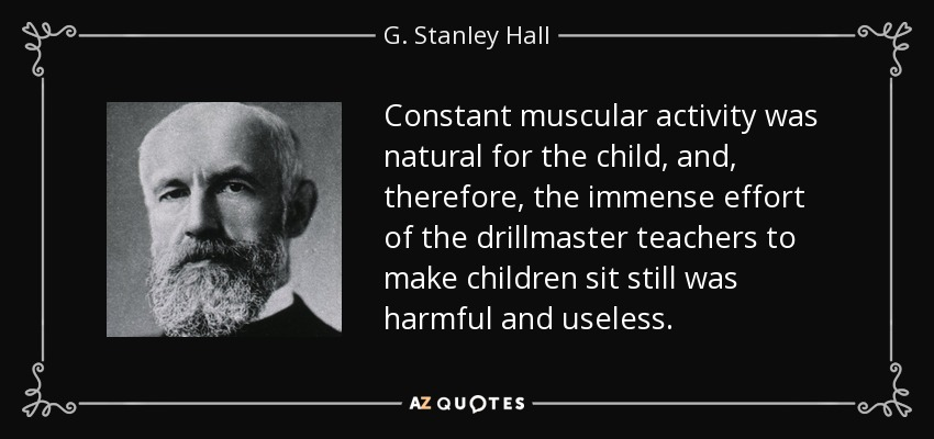Constant muscular activity was natural for the child, and, therefore, the immense effort of the drillmaster teachers to make children sit still was harmful and useless. - G. Stanley Hall