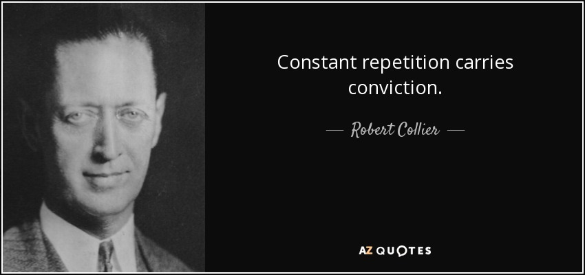 Constant repetition carries conviction. - Robert Collier