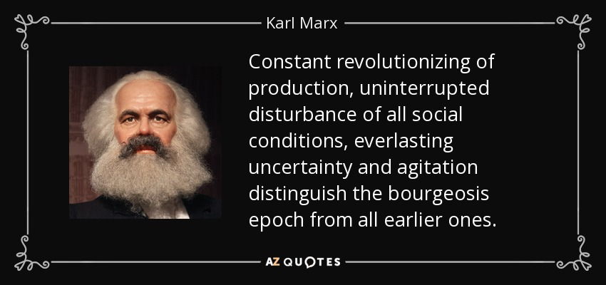 Constant revolutionizing of production, uninterrupted disturbance of all social conditions, everlasting uncertainty and agitation distinguish the bourgeosis epoch from all earlier ones. - Karl Marx