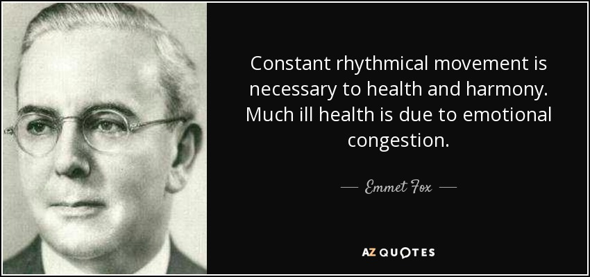 Constant rhythmical movement is necessary to health and harmony. Much ill health is due to emotional congestion. - Emmet Fox