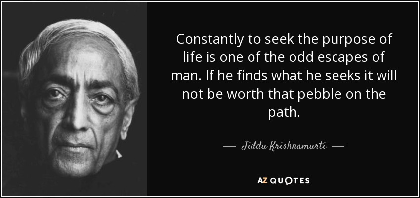 Constantly to seek the purpose of life is one of the odd escapes of man. If he finds what he seeks it will not be worth that pebble on the path. - Jiddu Krishnamurti
