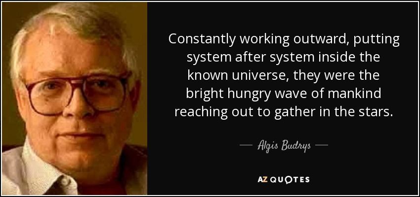 Constantly working outward, putting system after system inside the known universe, they were the bright hungry wave of mankind reaching out to gather in the stars. - Algis Budrys