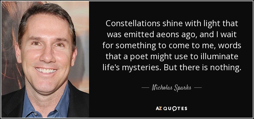 Constellations shine with light that was emitted aeons ago, and I wait for something to come to me, words that a poet might use to illuminate life's mysteries. But there is nothing. - Nicholas Sparks