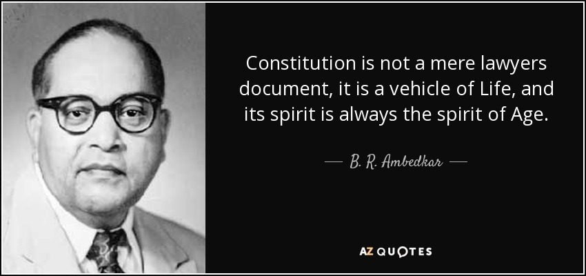 Constitution is not a mere lawyers document, it is a vehicle of Life, and its spirit is always the spirit of Age. - B. R. Ambedkar