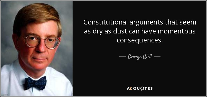 Constitutional arguments that seem as dry as dust can have momentous consequences. - George Will