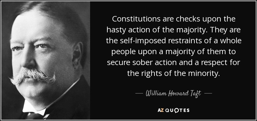 Constitutions are checks upon the hasty action of the majority. They are the self-imposed restraints of a whole people upon a majority of them to secure sober action and a respect for the rights of the minority. - William Howard Taft