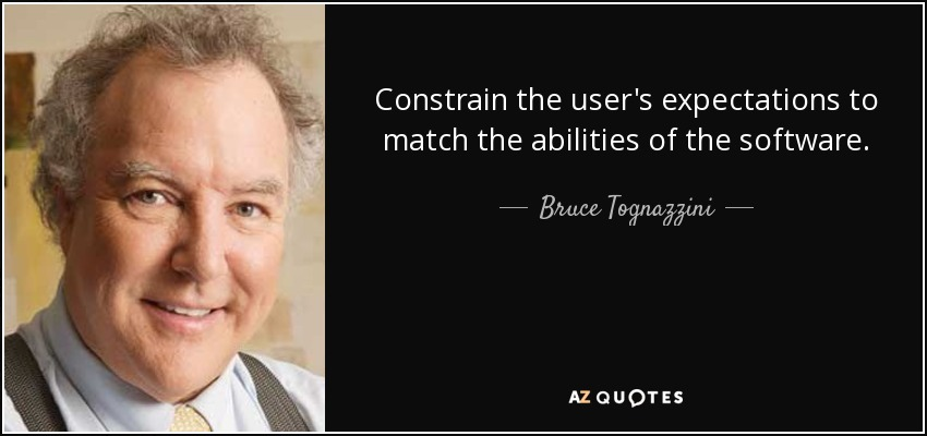 Constrain the user's expectations to match the abilities of the software. - Bruce Tognazzini