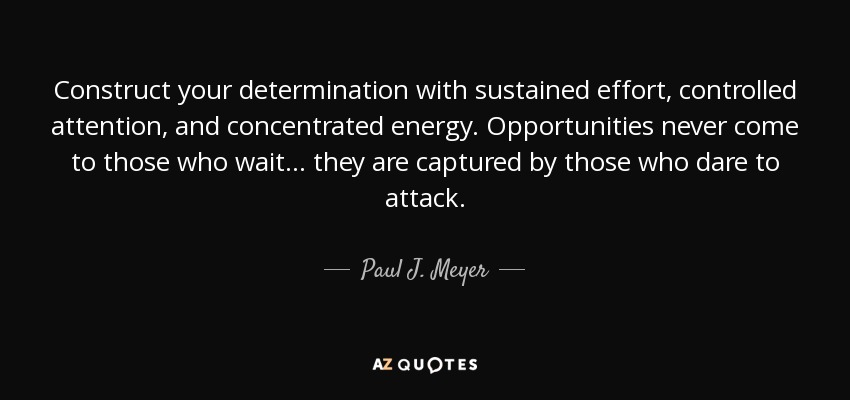 Construct your determination with sustained effort, controlled attention, and concentrated energy. Opportunities never come to those who wait ... they are captured by those who dare to attack. - Paul J. Meyer
