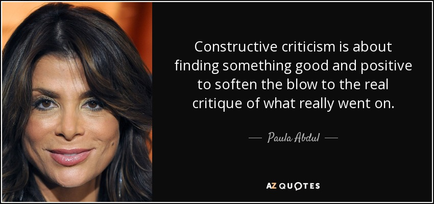 Constructive criticism is about finding something good and positive to soften the blow to the real critique of what really went on. - Paula Abdul