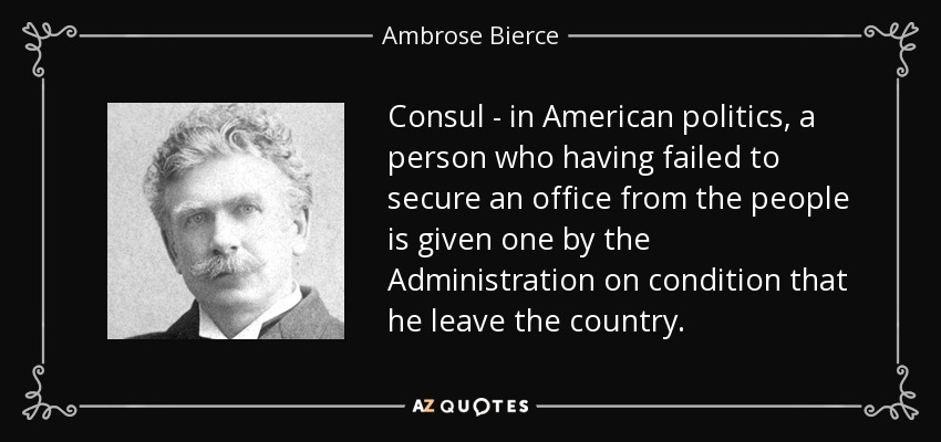 Consul - in American politics, a person who having failed to secure an office from the people is given one by the Administration on condition that he leave the country. - Ambrose Bierce