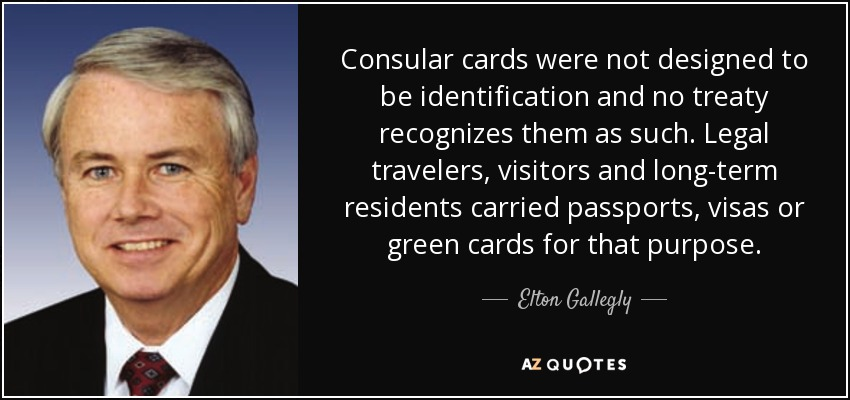 Consular cards were not designed to be identification and no treaty recognizes them as such. Legal travelers, visitors and long-term residents carried passports, visas or green cards for that purpose. - Elton Gallegly