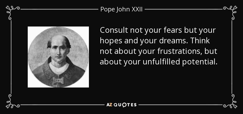 Consult not your fears but your hopes and your dreams. Think not about your frustrations, but about your unfulfilled potential. - Pope John XXII