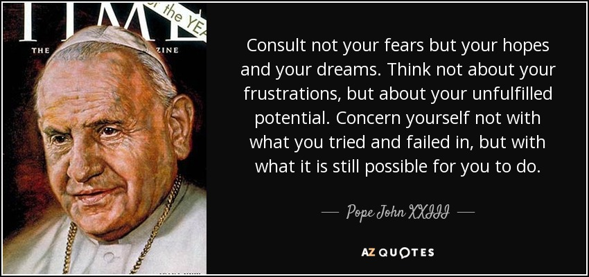 Consult not your fears but your hopes and your dreams. Think not about your frustrations, but about your unfulfilled potential. Concern yourself not with what you tried and failed in, but with what it is still possible for you to do. - Pope John XXIII
