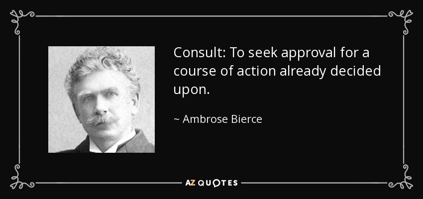 Consult: To seek approval for a course of action already decided upon. - Ambrose Bierce