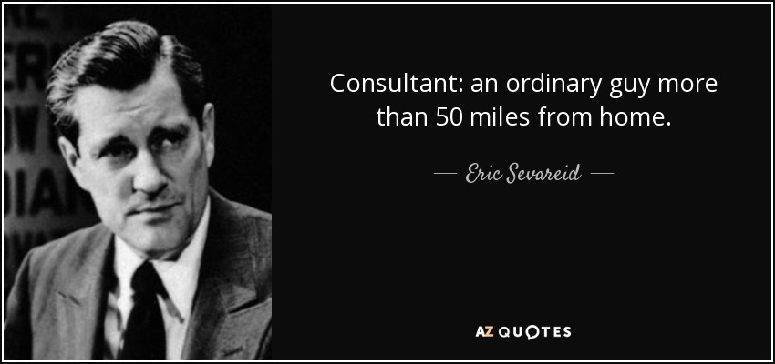 Consultant: an ordinary guy more than 50 miles from home. - Eric Sevareid
