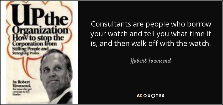 Consultants are people who borrow your watch and tell you what time it is, and then walk off with the watch. - Robert Townsend
