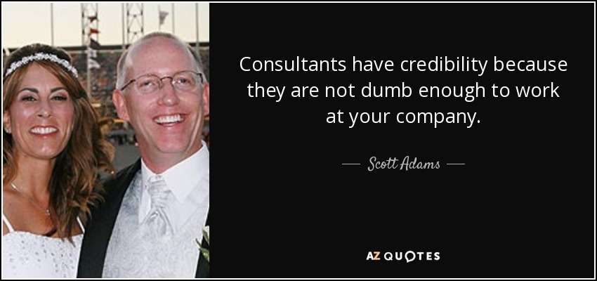 Consultants have credibility because they are not dumb enough to work at your company. - Scott Adams
