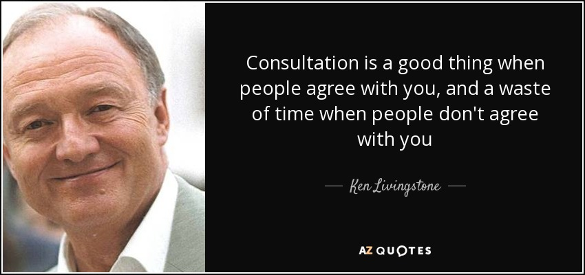 Consultation is a good thing when people agree with you, and a waste of time when people don't agree with you - Ken Livingstone