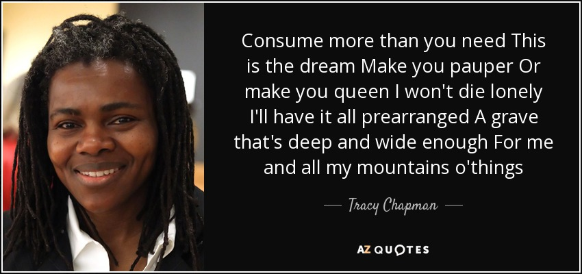 Consume more than you need This is the dream Make you pauper Or make you queen I won't die lonely I'll have it all prearranged A grave that's deep and wide enough For me and all my mountains o'things - Tracy Chapman