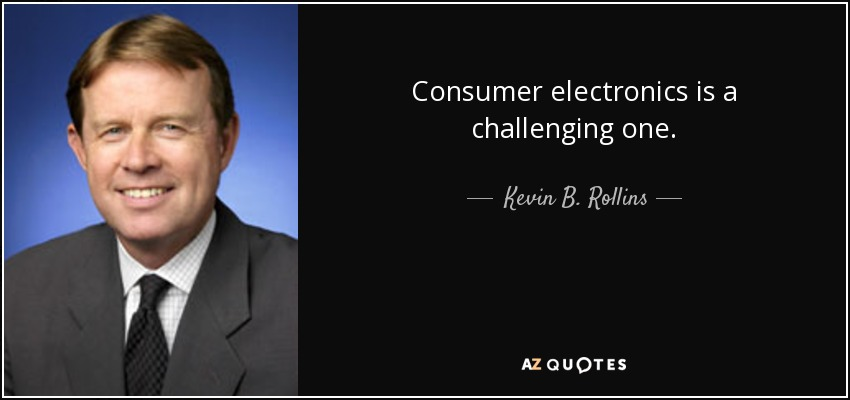 Consumer electronics is a challenging one. - Kevin B. Rollins