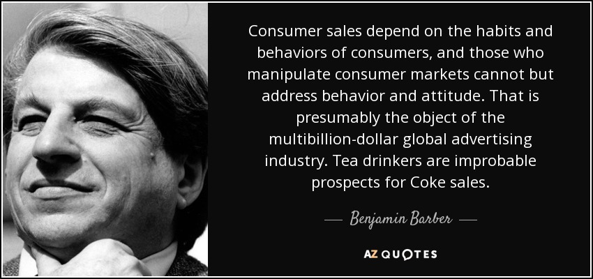 Consumer sales depend on the habits and behaviors of consumers, and those who manipulate consumer markets cannot but address behavior and attitude. That is presumably the object of the multibillion-dollar global advertising industry. Tea drinkers are improbable prospects for Coke sales. - Benjamin Barber