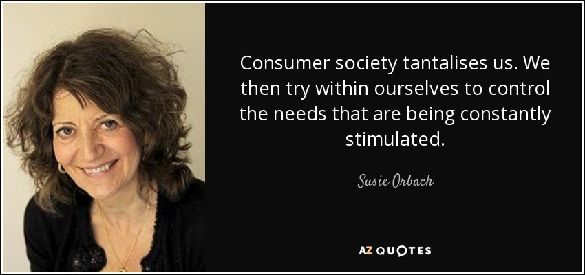 Consumer society tantalises us. We then try within ourselves to control the needs that are being constantly stimulated. - Susie Orbach